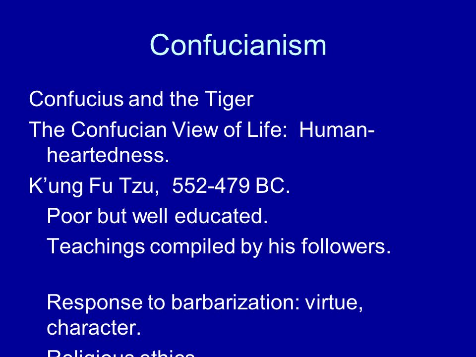 Confucianism Confucius and the Tiger The Confucian View of Life: Human- heartedness. K'ung Fu Tzu, 552-479 BC. Poor but well educated. Teachings compi
