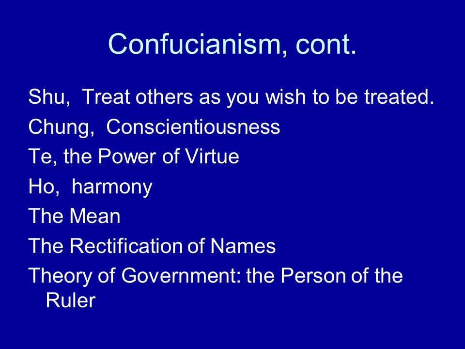 Confucianism, cont. Shu, Treat others as you wish to be treated. Chung, Conscientiousness Te, the Power of Virtue Ho, harmony The Mean The Rectificati