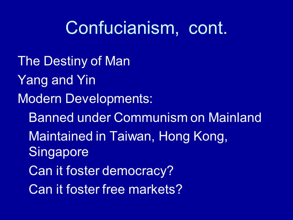 Confucianism, cont. The Destiny of Man Yang and Yin Modern Developments: Banned under Communism on Mainland Maintained in Taiwan, Hong Kong, Singapore