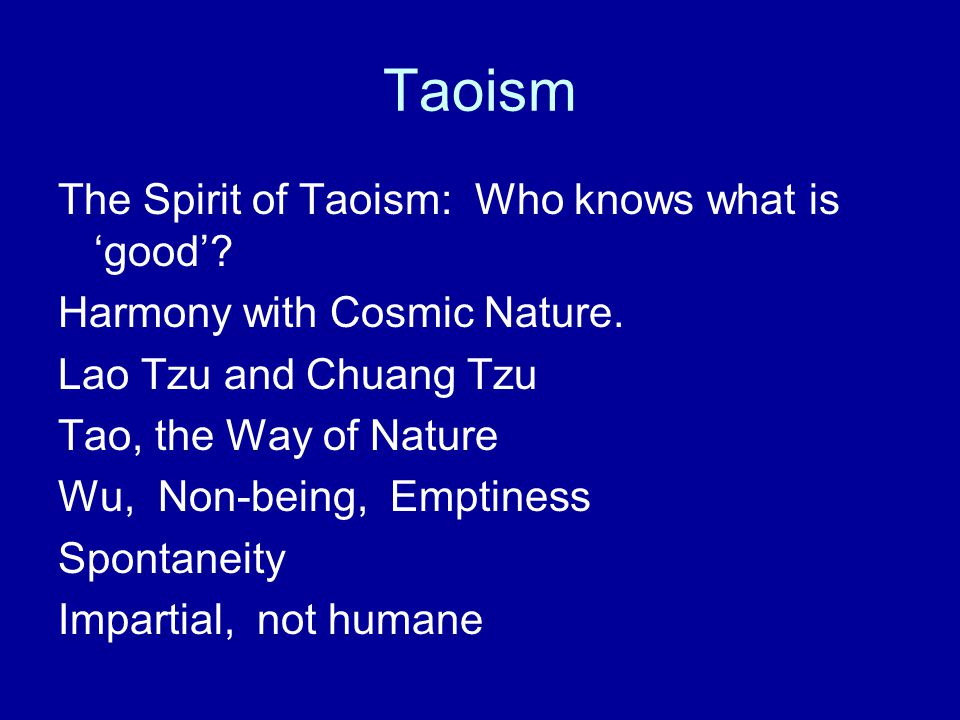 Taoism The Spirit of Taoism: Who knows what is 'good'? Harmony with Cosmic Nature. Lao Tzu and Chuang Tzu Tao, the Way of Nature Wu, Non-being, Emptin