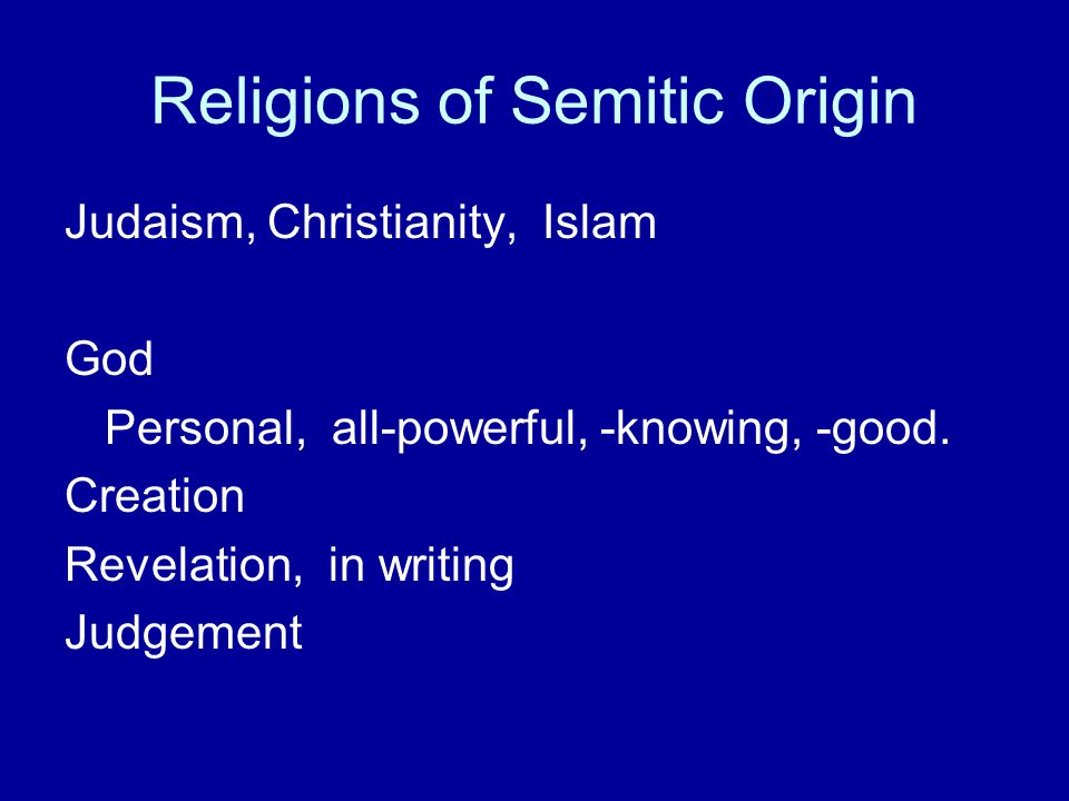 Religions of Semitic Origin Judaism, Christianity, Islam God Personal, all-powerful, -knowing, -good. Creation Revelation, in writing Judgement