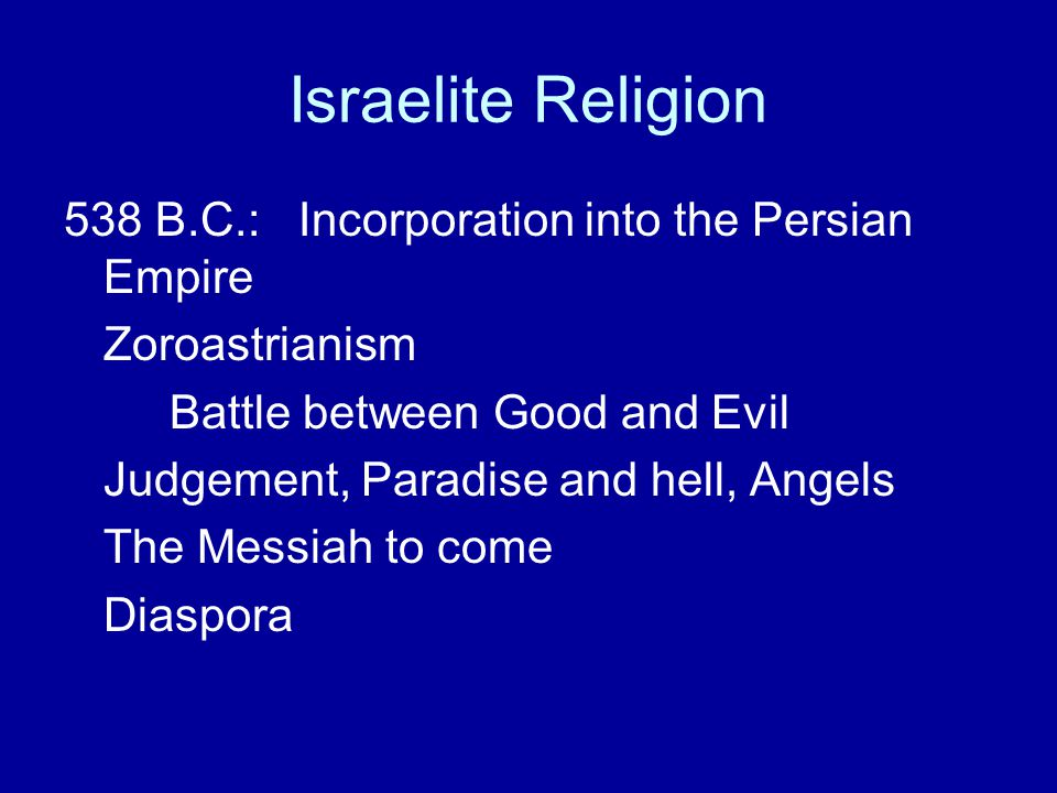 Israelite Religion 538 B.C.: Incorporation into the Persian Empire Zoroastrianism Battle between Good and Evil Judgement, Paradise and hell, Angels Th