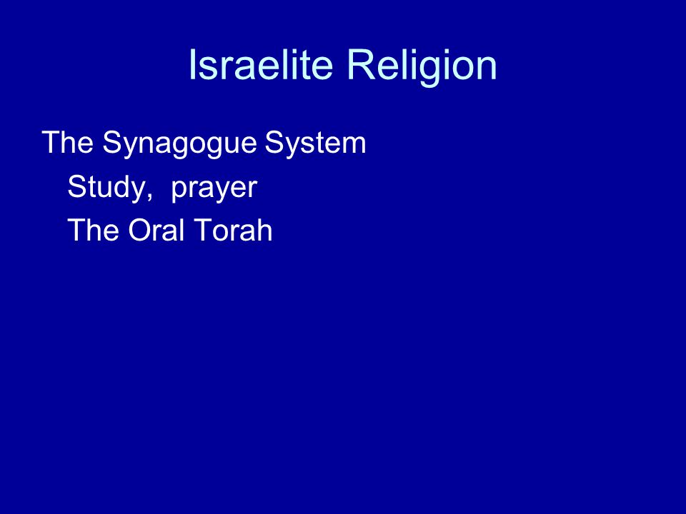 Israelite Religion The Synagogue System Study, prayer The Oral Torah