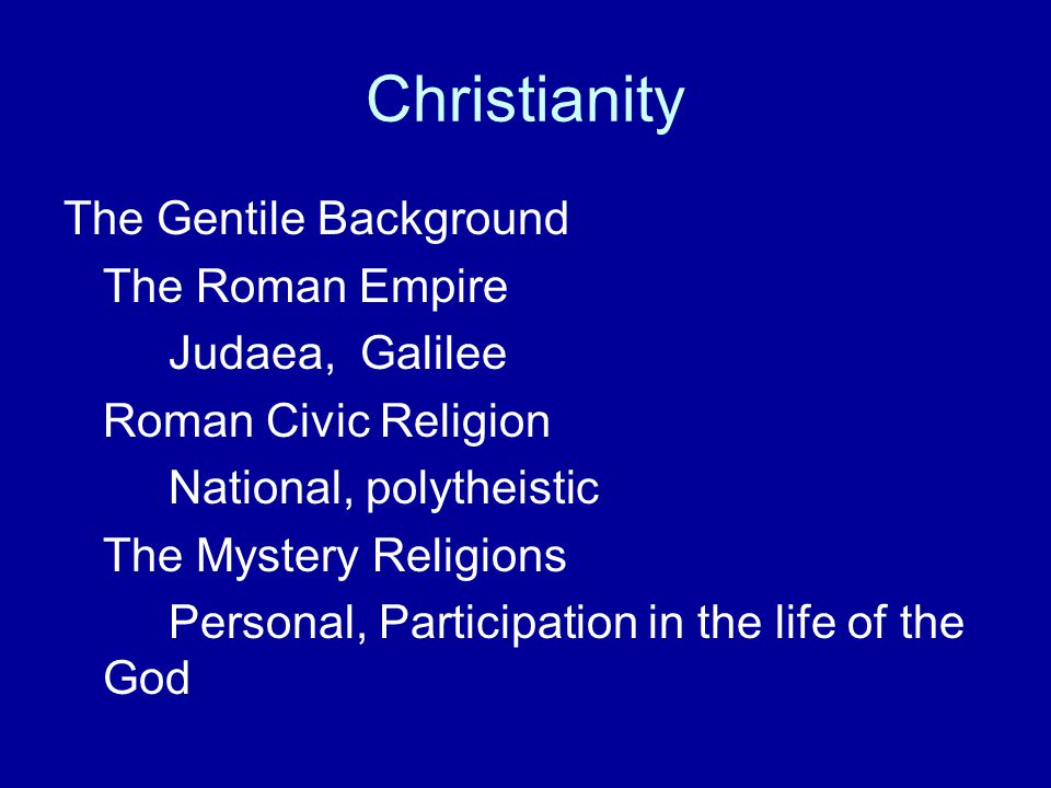 Christianity The Gentile Background The Roman Empire Judaea, Galilee Roman Civic Religion National, polytheistic The Mystery Religions Personal, Parti