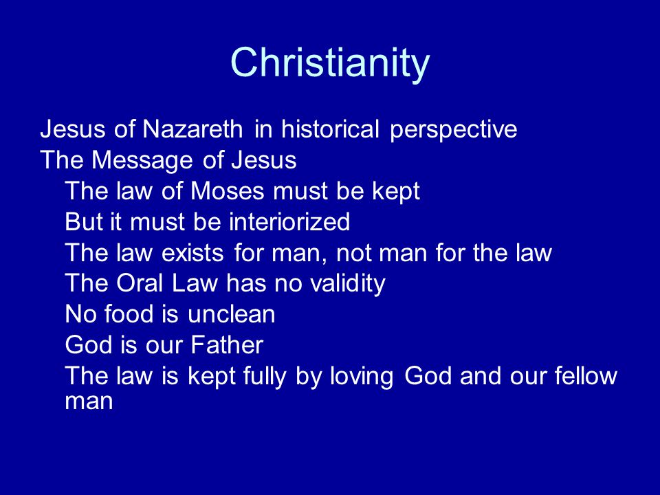 Christianity Jesus of Nazareth in historical perspective The Message of Jesus The law of Moses must be kept But it must be interiorized The law exists