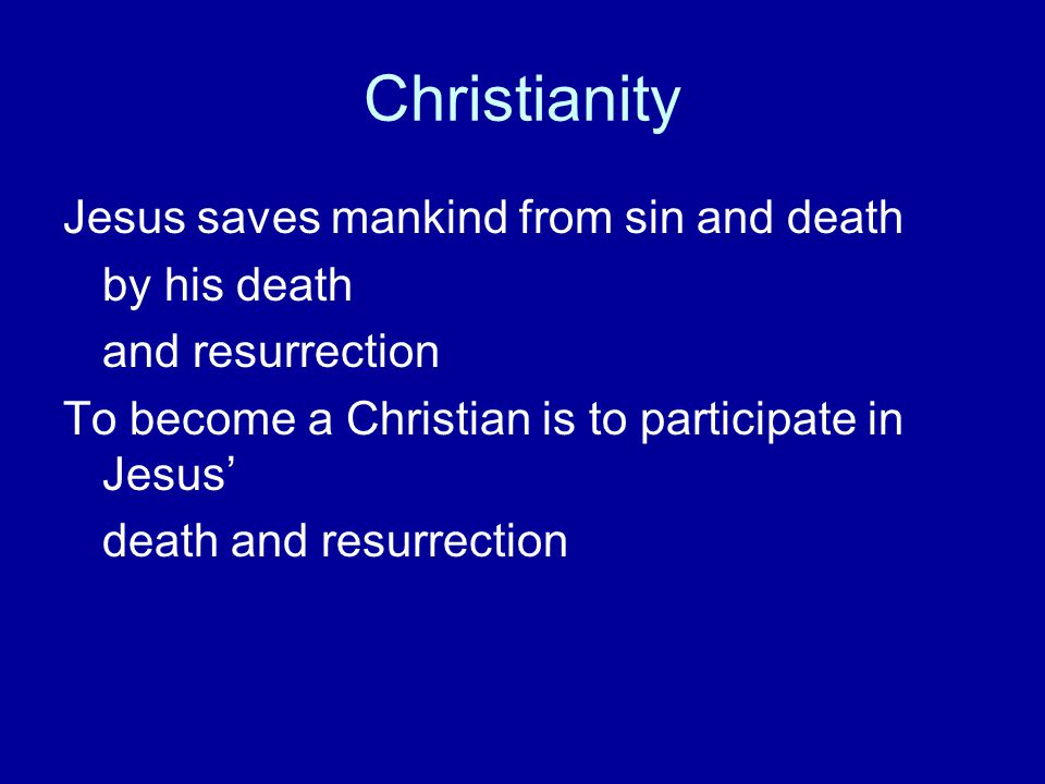 Christianity Jesus saves mankind from sin and death by his death and resurrection To become a Christian is to participate in Jesus' death and resurrec