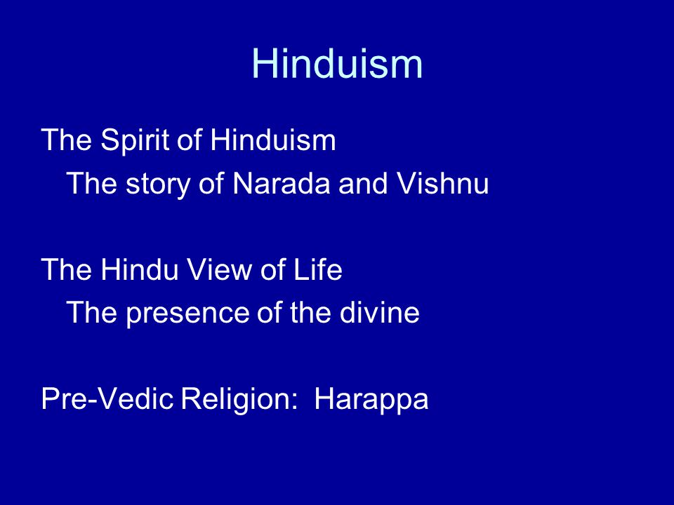 Hinduism The Spirit of Hinduism The story of Narada and Vishnu The Hindu View of Life The presence of the divine Pre-Vedic Religion: Harappa