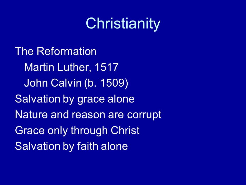 Christianity The Reformation Martin Luther, 1517 John Calvin (b. 1509) Salvation by grace alone Nature and reason are corrupt Grace only through Chris