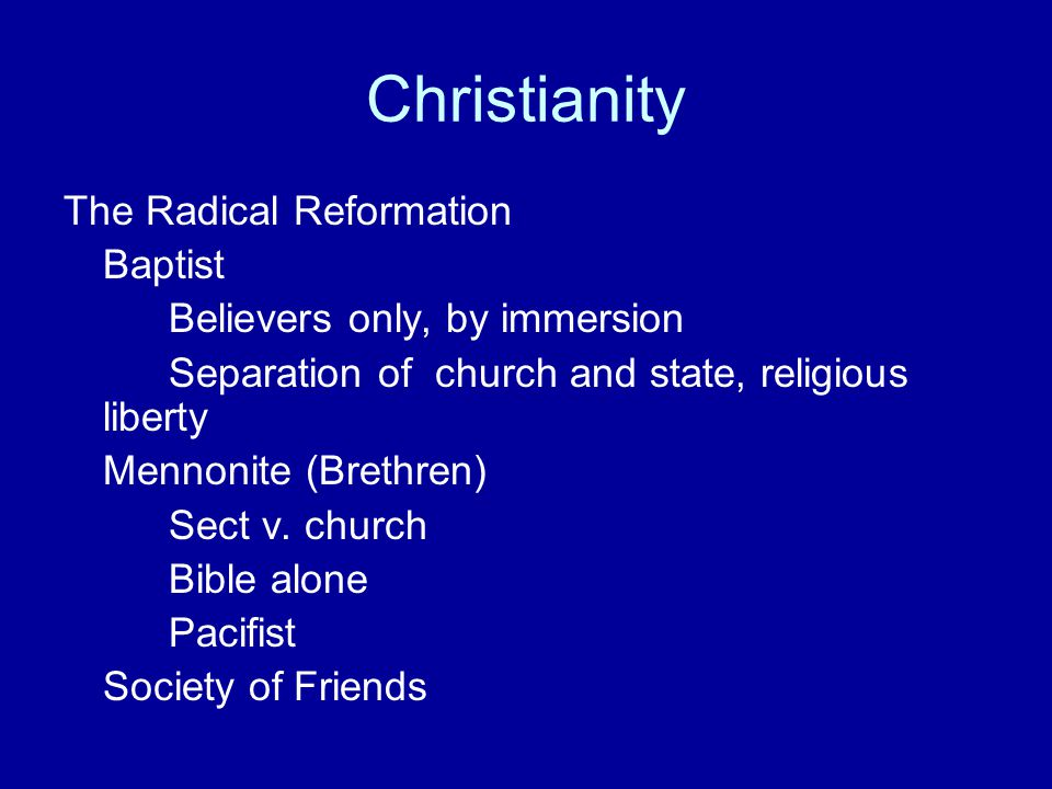 Christianity The Radical Reformation Baptist Believers only, by immersion Separation of church and state, religious liberty Mennonite (Brethren) Sect