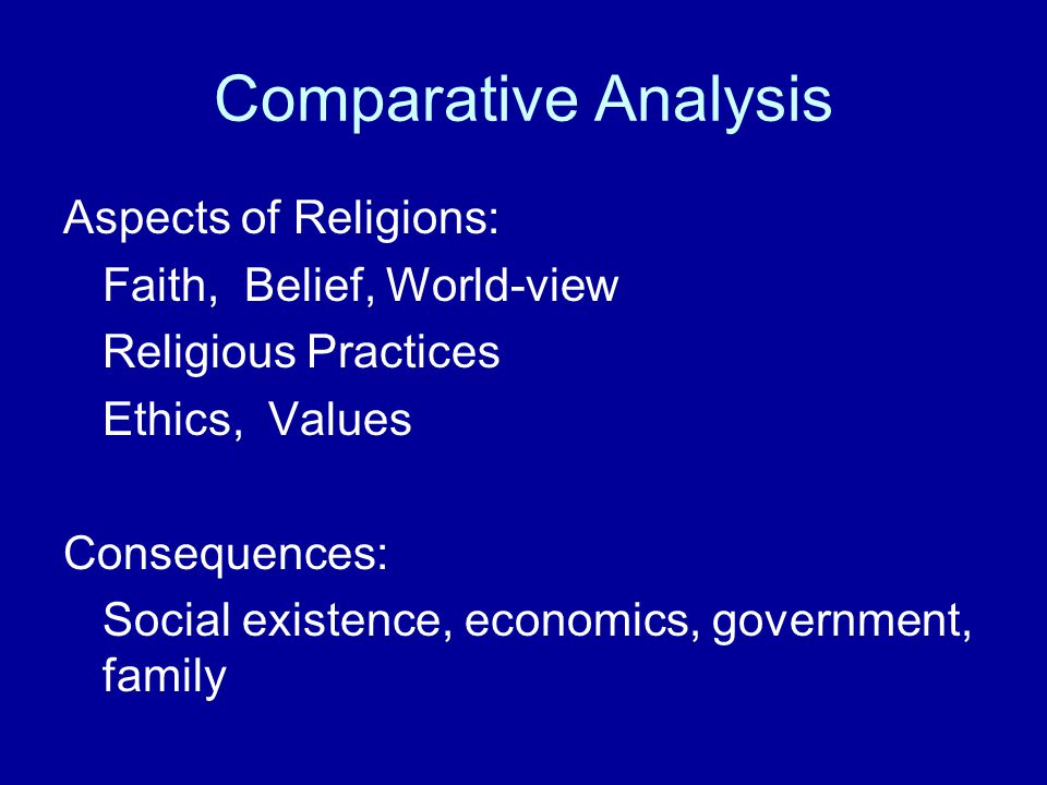 Comparative Analysis Aspects of Religions: Faith, Belief, World-view Religious Practices Ethics, Values Consequences: Social existence, economics, gov