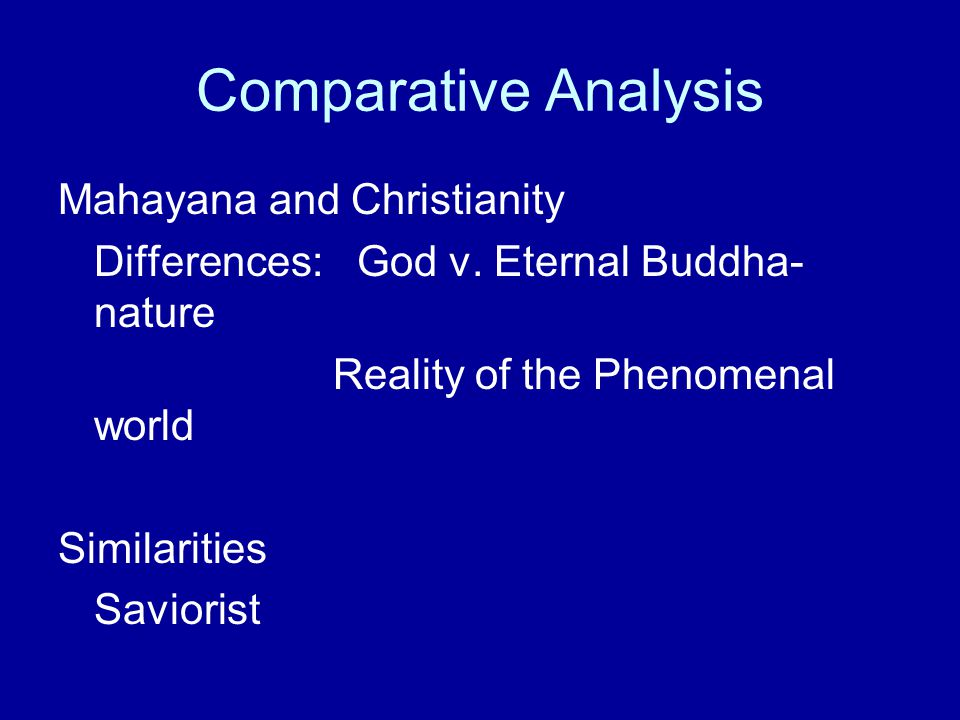 Comparative Analysis Mahayana and Christianity Differences: God v. Eternal Buddha- nature Reality of the Phenomenal world Similarities Saviorist
