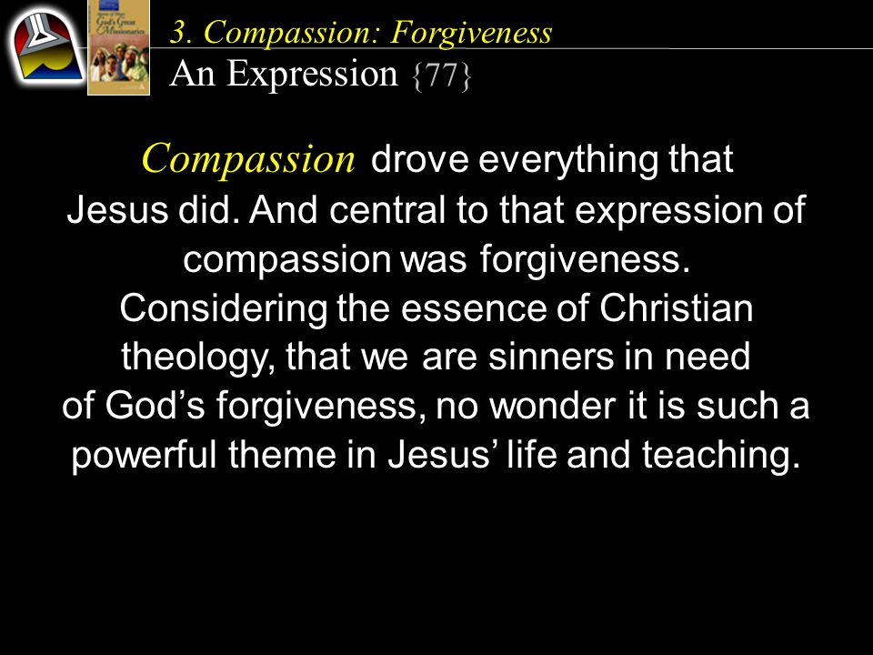 3. Compassion: Forgiveness An Expression {77} Compassion drove everything that Jesus did. And central to that expression of compassion was forgiveness