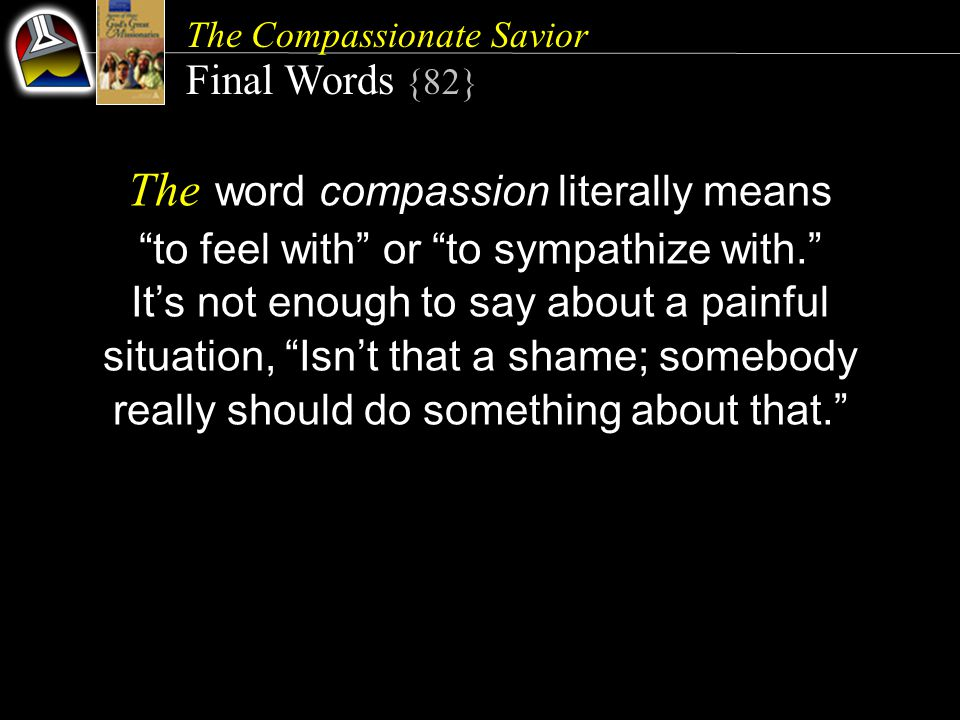 The Compassionate Savior Final Words {82} The word compassion literally means to feel with or to sympathize with. It's not enough to say about a painful situation, Isn't that a shame; somebody really should do something about that.
