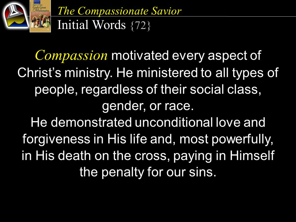 The Compassionate Savior Initial Words {72} Compassion motivated every aspect of Christ's ministry. He ministered to all types of people, regardless o