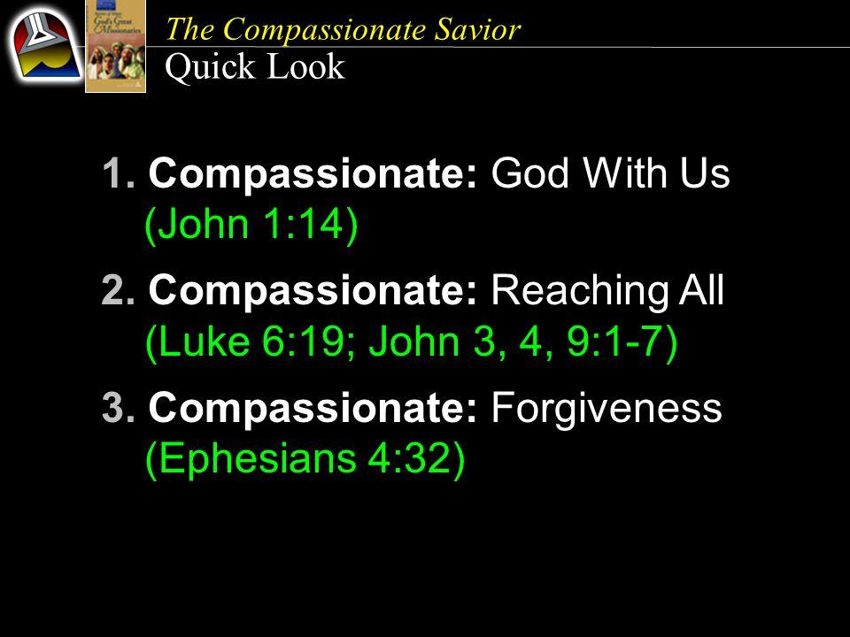 The Compassionate Savior Quick Look 1. Compassionate: God With Us (John 1:14) 2. Compassionate: Reaching All (Luke 6:19; John 3, 4, 9:1-7) 3. Compassi