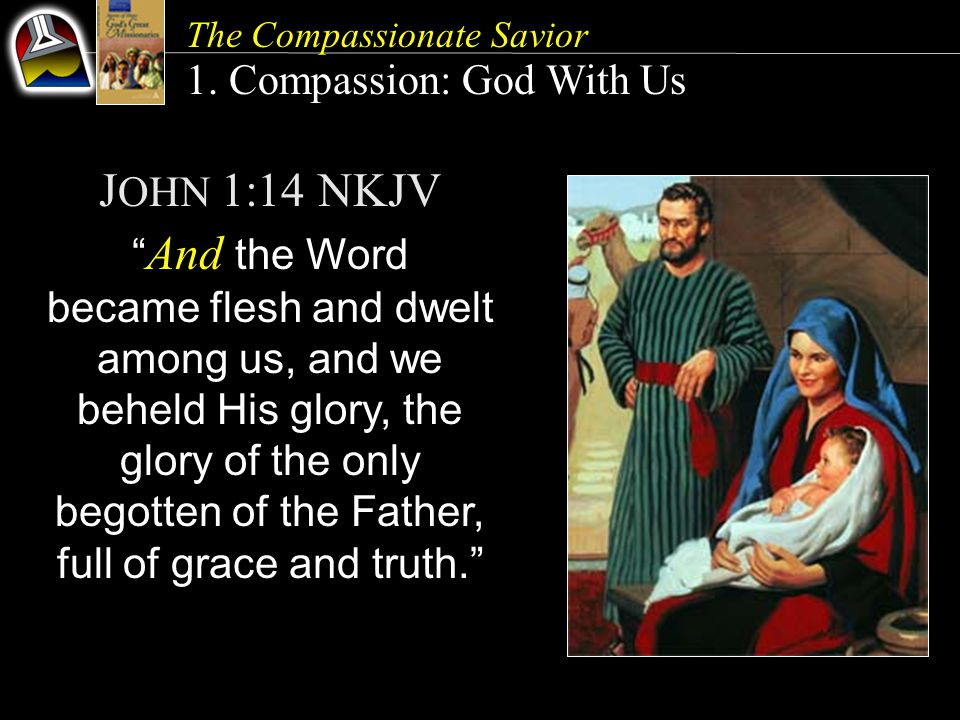 """The Compassionate Savior 1. Compassion: God With Us J OHN 1:14 NKJV """" And the Word became flesh and dwelt among us, and we beheld His glory, the glory"""