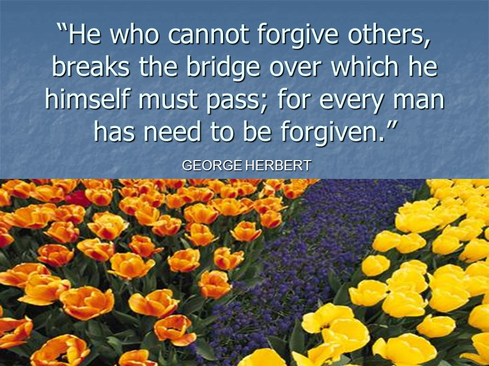 """He who cannot forgive others, breaks the bridge over which he himself must pass; for every man has need to be forgiven."" GEORGE HERBERT"