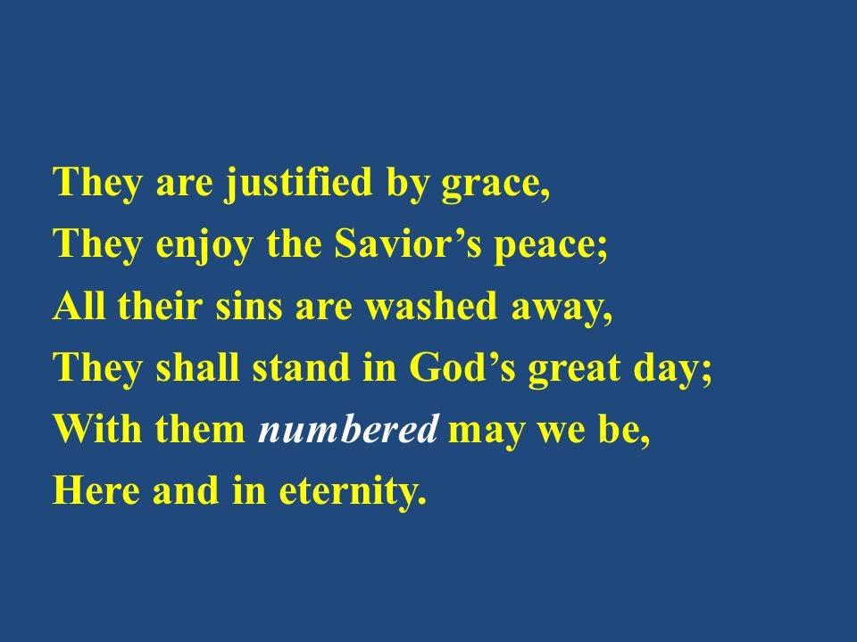 They are justified by grace, They enjoy the Savior's peace; All their sins are washed away, They shall stand in God's great day; With them numbered ma