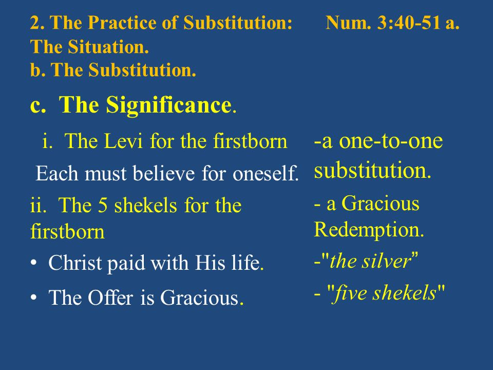 2. The Practice of Substitution:Num. 3:40-51 a. The Situation. b. The Substitution. c. The Significance. i. The Levi for the firstborn Each must belie