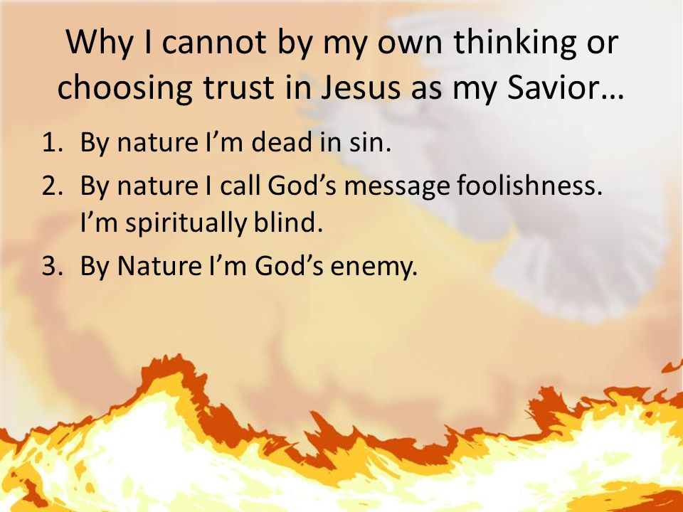 Why I cannot by my own thinking or choosing trust in Jesus as my Savior… 1.By nature I'm dead in sin.