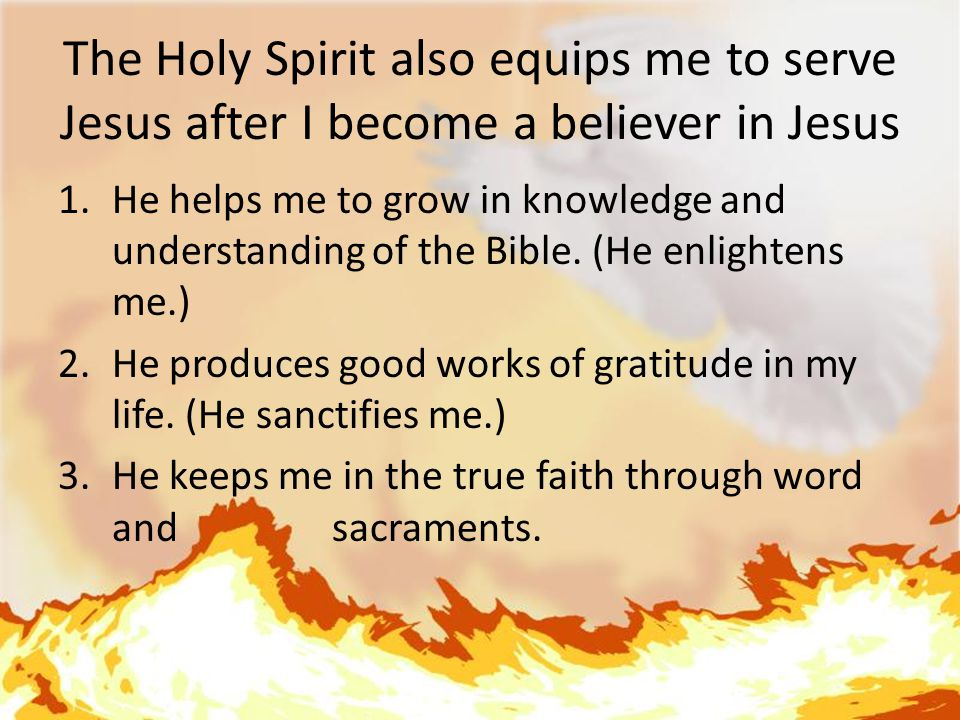 The Holy Spirit also equips me to serve Jesus after I become a believer in Jesus 1.He helps me to grow in knowledge and understanding of the Bible.