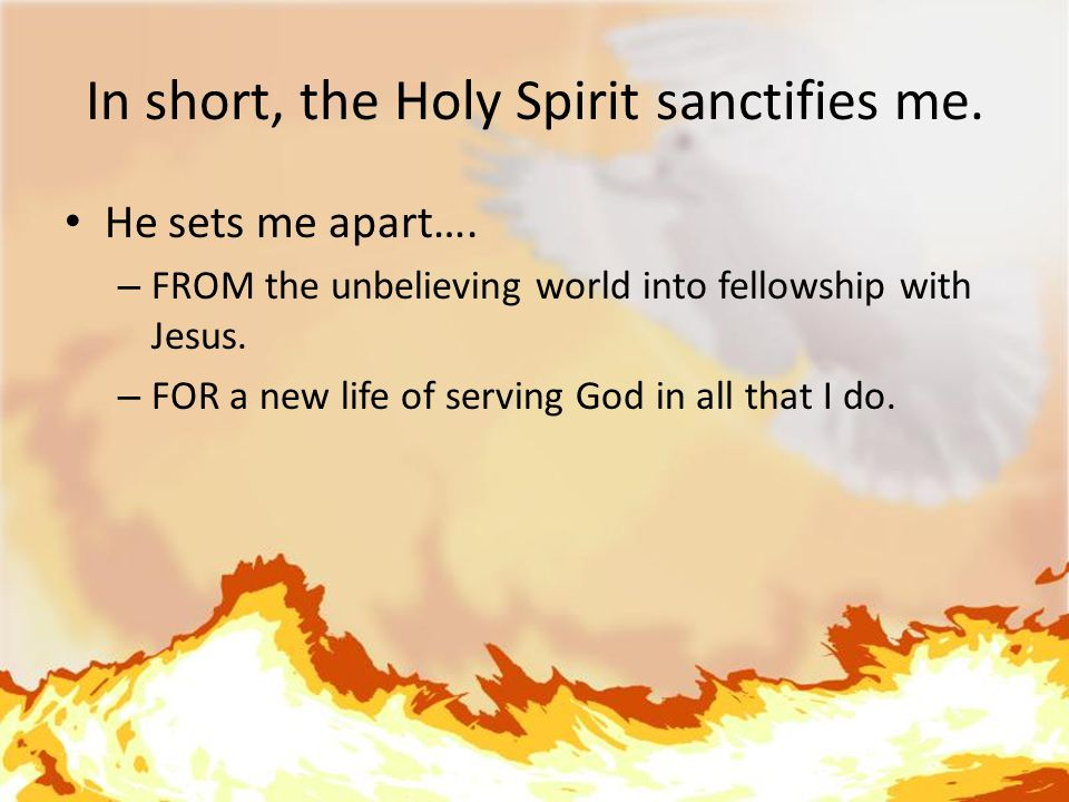 In short, the Holy Spirit sanctifies me. He sets me apart….