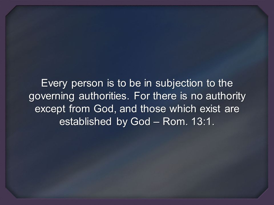Every person is to be in subjection to the governing authorities.