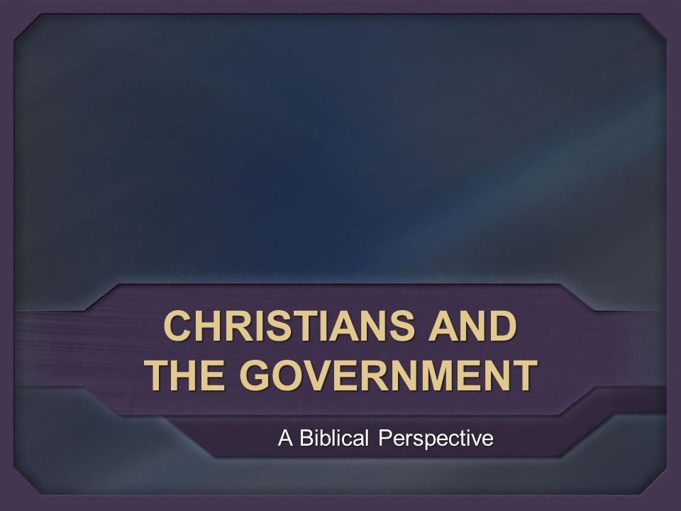 CHRISTIANS AND THE GOVERNMENT A Biblical Perspective