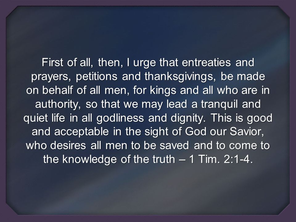 First of all, then, I urge that entreaties and prayers, petitions and thanksgivings, be made on behalf of all men, for kings and all who are in authority, so that we may lead a tranquil and quiet life in all godliness and dignity.