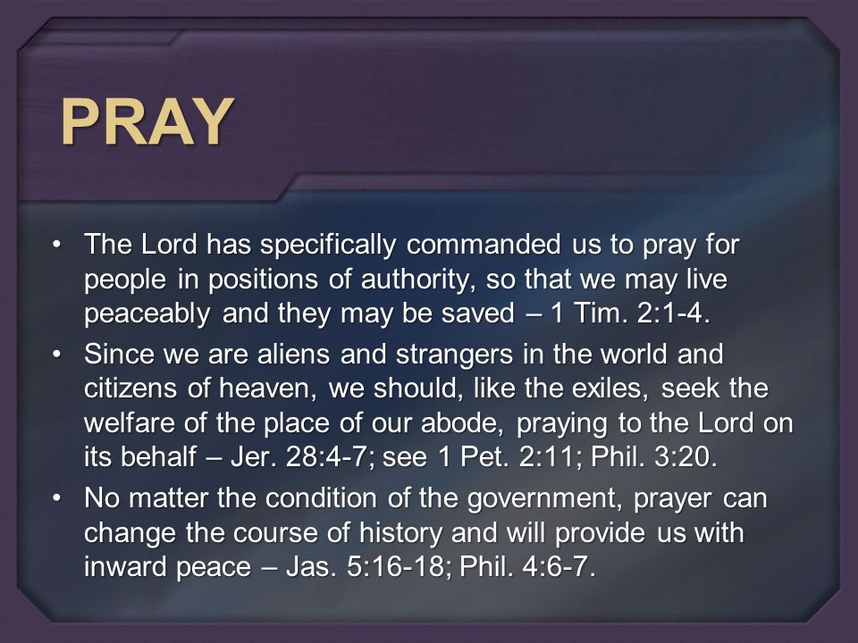 PRAY The Lord has specifically commanded us to pray for people in positions of authority, so that we may live peaceably and they may be saved – 1 Tim.