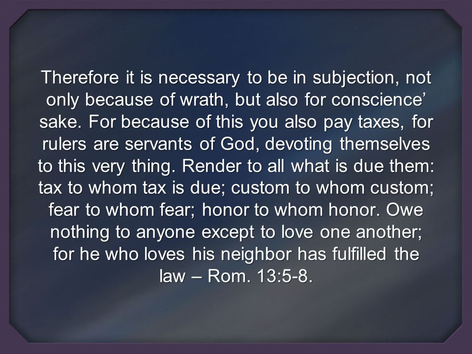 Therefore it is necessary to be in subjection, not only because of wrath, but also for conscience' sake.