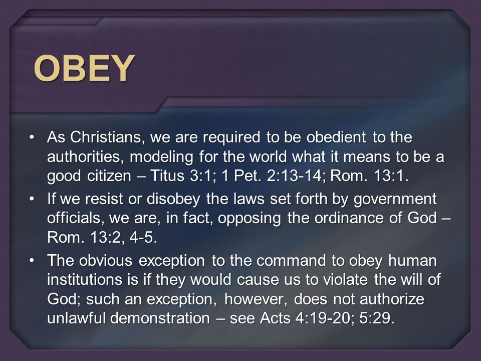 OBEY As Christians, we are required to be obedient to the authorities, modeling for the world what it means to be a good citizen – Titus 3:1; 1 Pet.