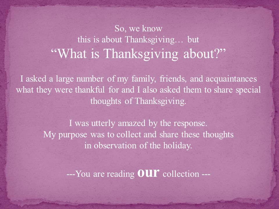 So, we know this is about Thanksgiving… but What is Thanksgiving about I asked a large number of my family, friends, and acquaintances what they were thankful for and I also asked them to share special thoughts of Thanksgiving.