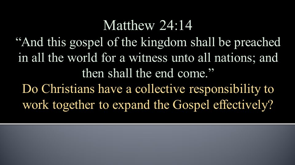 Matthew 24:14 And this gospel of the kingdom shall be preached in all the world for a witness unto all nations; and then shall the end come. Do Christians have a collective responsibility to work together to expand the Gospel effectively?