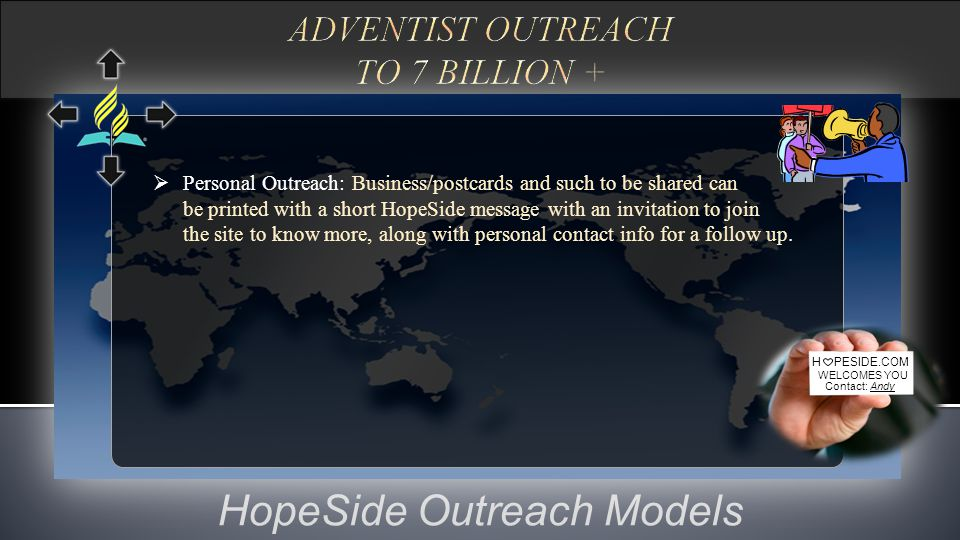 HopeSide Outreach Models H PESIDE.COM WELCOMES YOU Contact: Andy  Personal Outreach: Business/postcards and such to be shared can be printed with a short HopeSide message with an invitation to join the site to know more, along with personal contact info for a follow up.