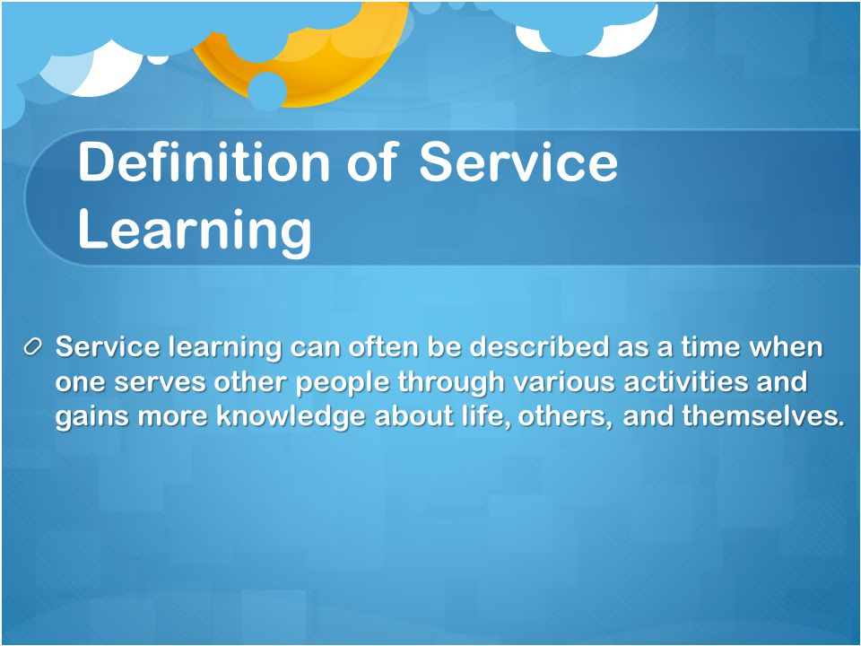 Definition of Service Learning Service learning can often be described as a time when one serves other people through various activities and gains more knowledge about life, others, and themselves.