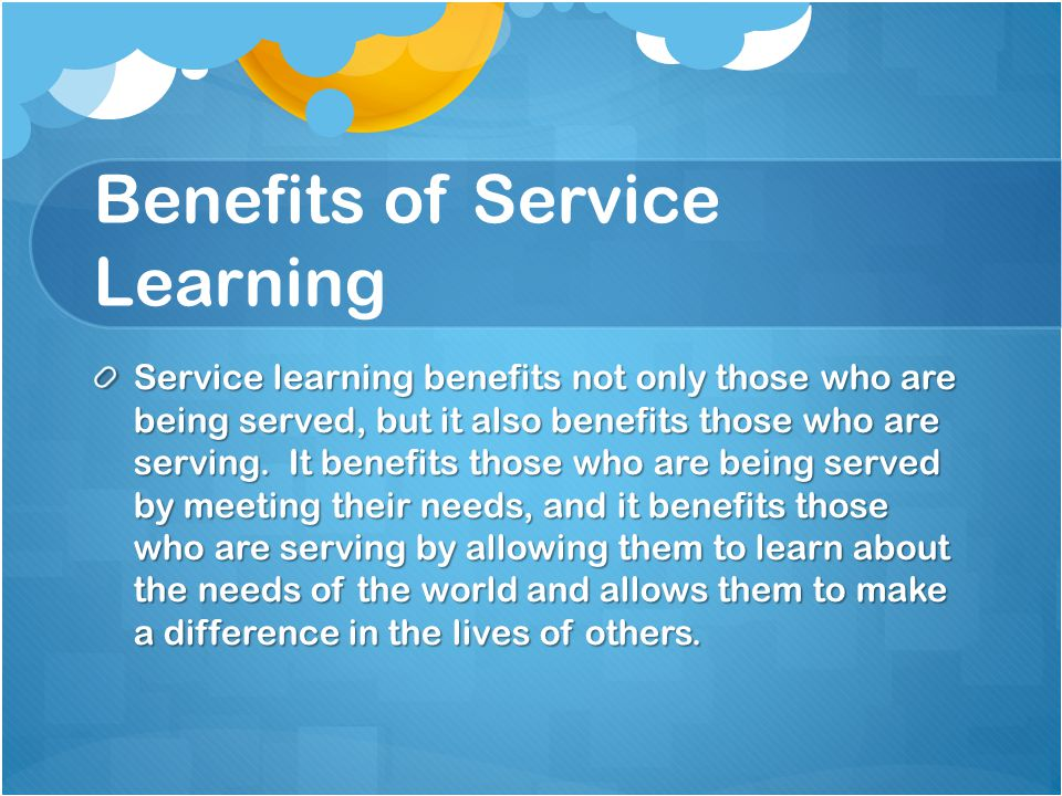 Benefits of Service Learning Service learning benefits not only those who are being served, but it also benefits those who are serving. It benefits th