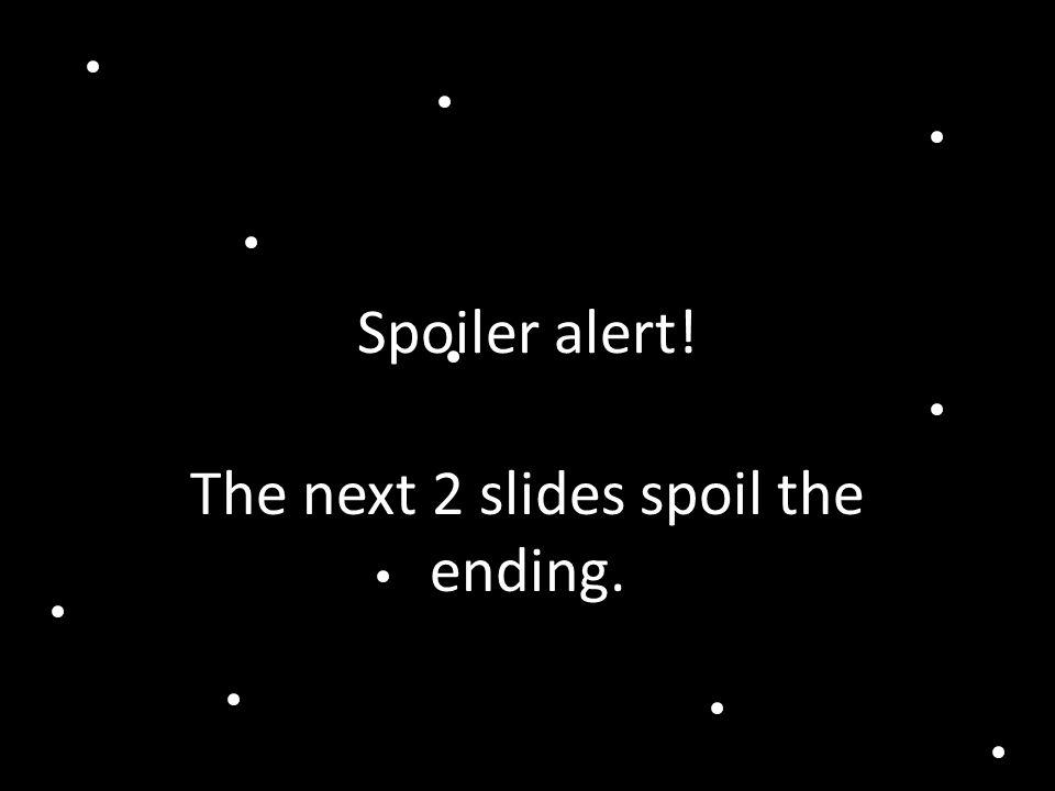 Spoiler alert! The next 2 slides spoil the ending.