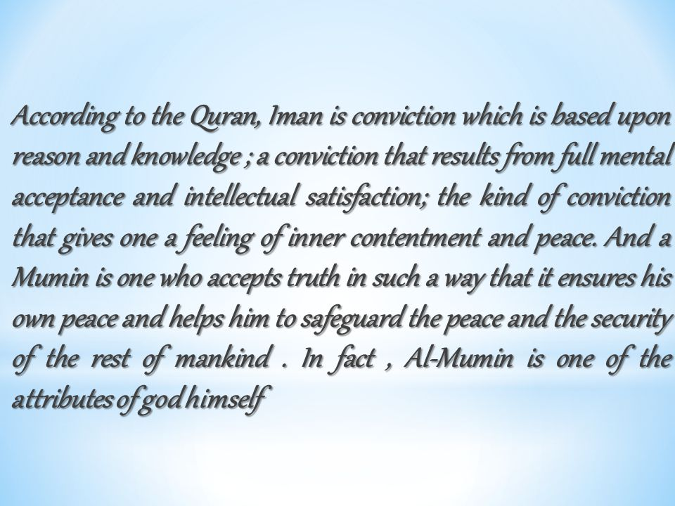 According to the Quran, Iman is conviction which is based upon reason and knowledge ; a conviction that results from full mental acceptance and intell
