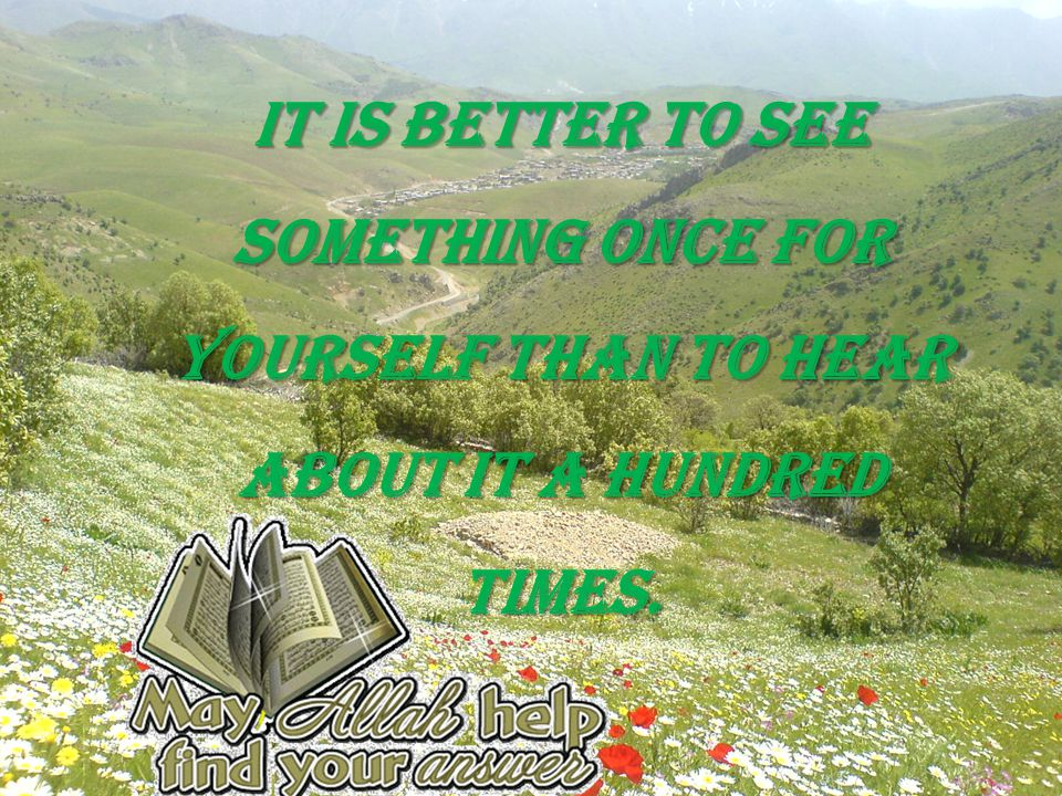 It is better to see something once for yourself than to hear about it a hundred times.