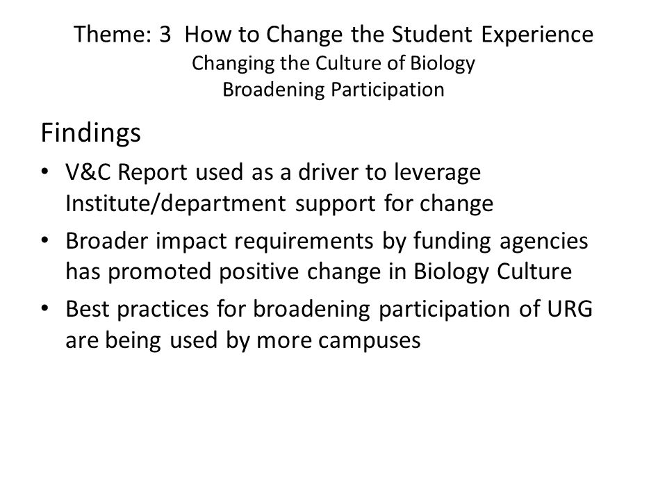 Theme: 3 How to Change the Student Experience Changing the Culture of Biology Broadening Participation Findings V&C Report used as a driver to leverage Institute/department support for change Broader impact requirements by funding agencies has promoted positive change in Biology Culture Best practices for broadening participation of URG are being used by more campuses