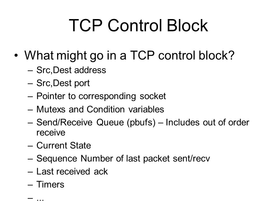 TCP Control Block What might go in a TCP control block? –Src,Dest address –Src,Dest port –Pointer to corresponding socket –Mutexs and Condition variab