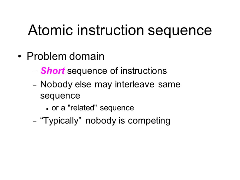 Atomic instruction sequence Problem domain  Short sequence of instructions  Nobody else may interleave same sequence or a