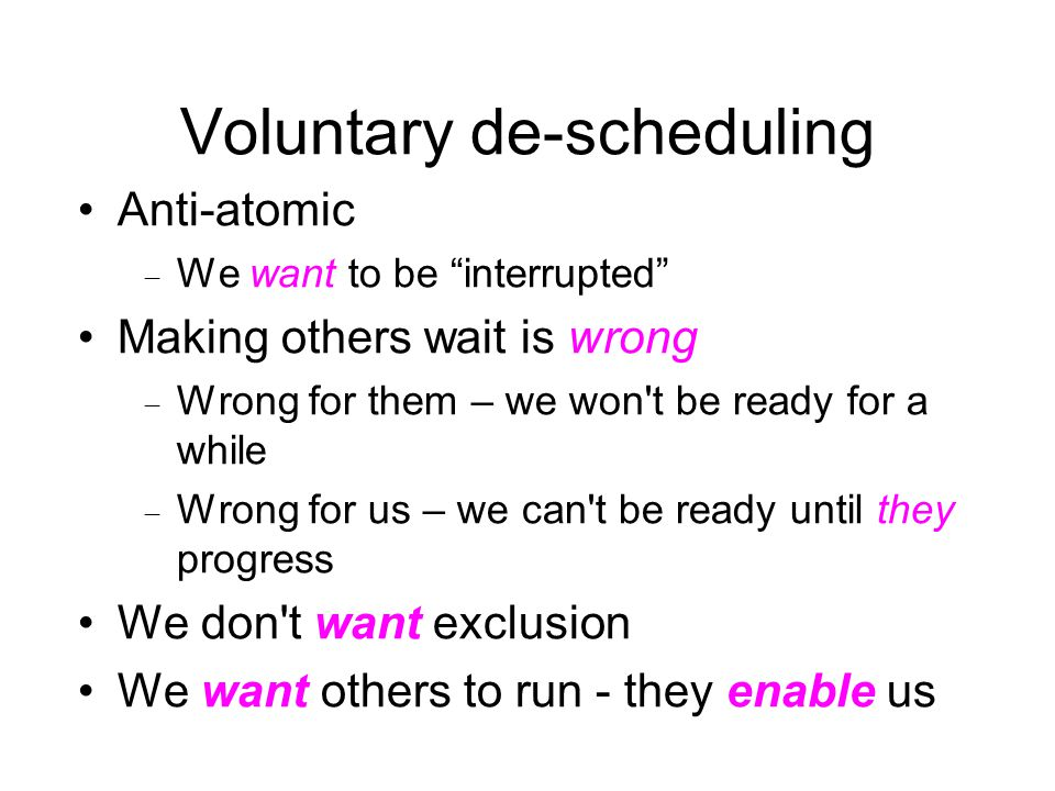"Voluntary de-scheduling Anti-atomic  We want to be ""interrupted"" Making others wait is wrong  Wrong for them – we won't be ready for a while  Wrong"