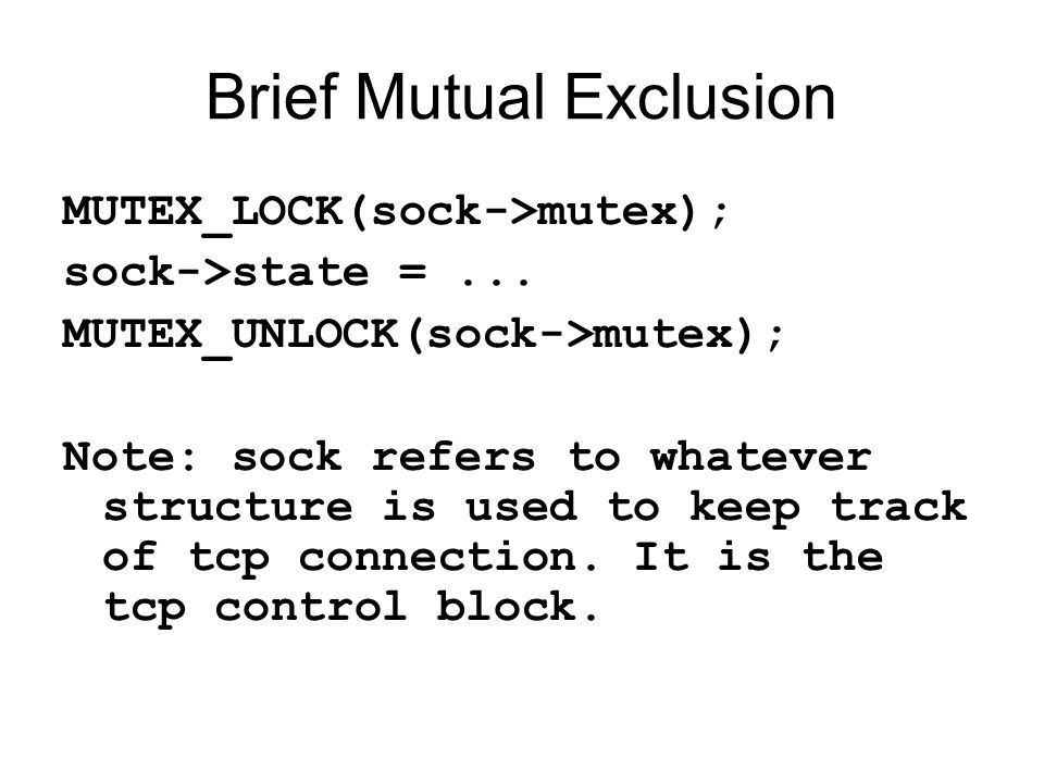 Brief Mutual Exclusion MUTEX_LOCK(sock->mutex); sock->state =... MUTEX_UNLOCK(sock->mutex); Note: sock refers to whatever structure is used to keep tr