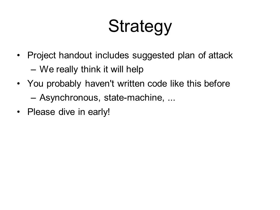 Strategy Project handout includes suggested plan of attack –We really think it will help You probably haven't written code like this before –Asynchron