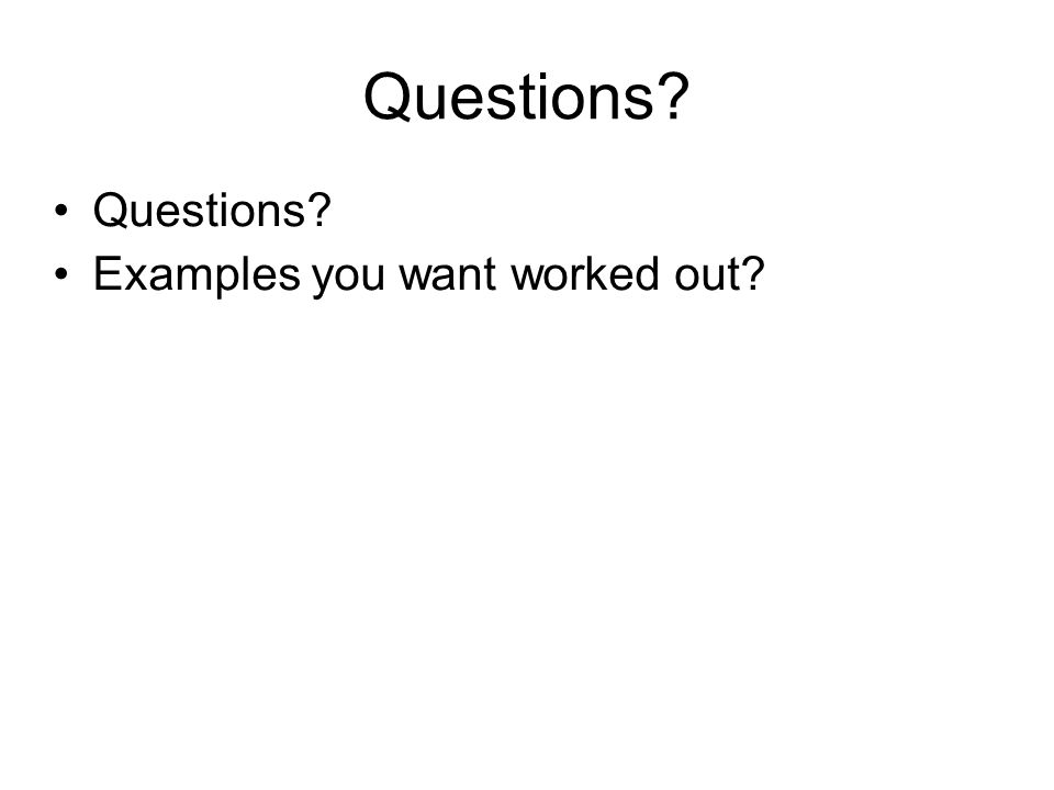 Questions? Examples you want worked out?