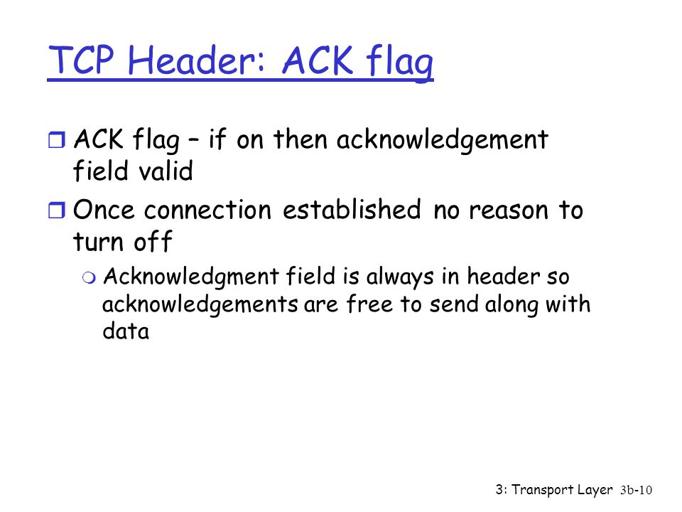 3: Transport Layer3b-10 TCP Header: ACK flag r ACK flag – if on then acknowledgement field valid r Once connection established no reason to turn off m