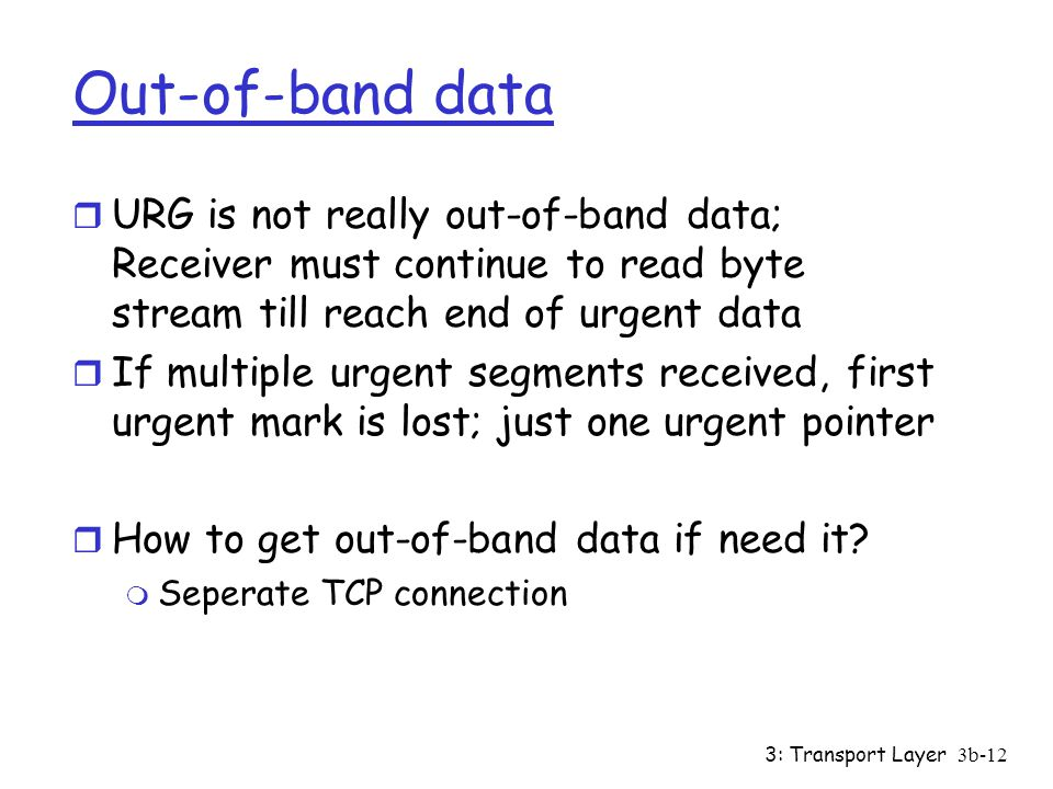 3: Transport Layer3b-12 Out-of-band data r URG is not really out-of-band data; Receiver must continue to read byte stream till reach end of urgent data r If multiple urgent segments received, first urgent mark is lost; just one urgent pointer r How to get out-of-band data if need it.