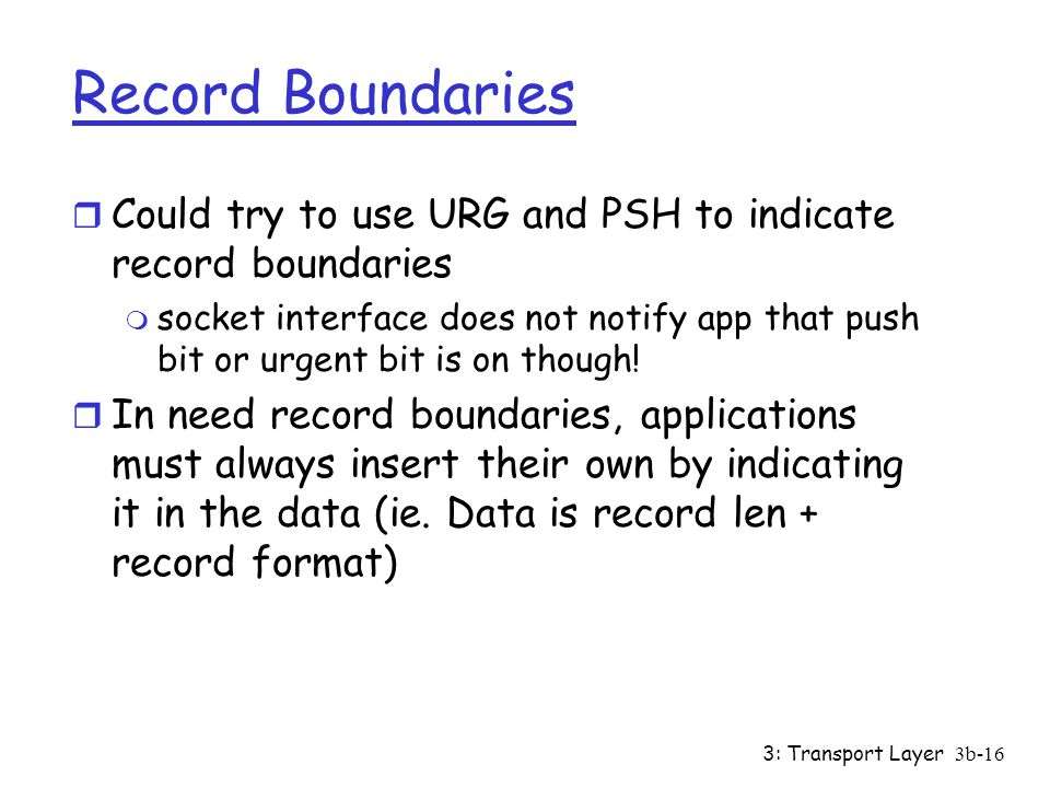 3: Transport Layer3b-16 Record Boundaries r Could try to use URG and PSH to indicate record boundaries m socket interface does not notify app that push bit or urgent bit is on though.